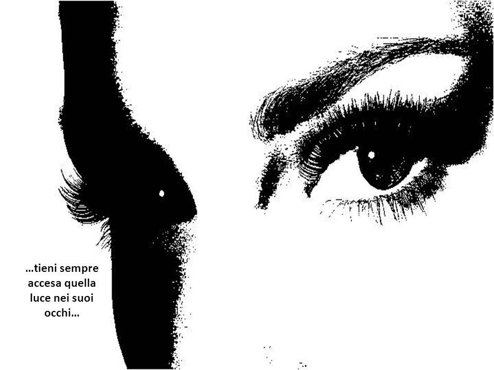 …tieni sempre accesa quella luce nei suoi occhi…