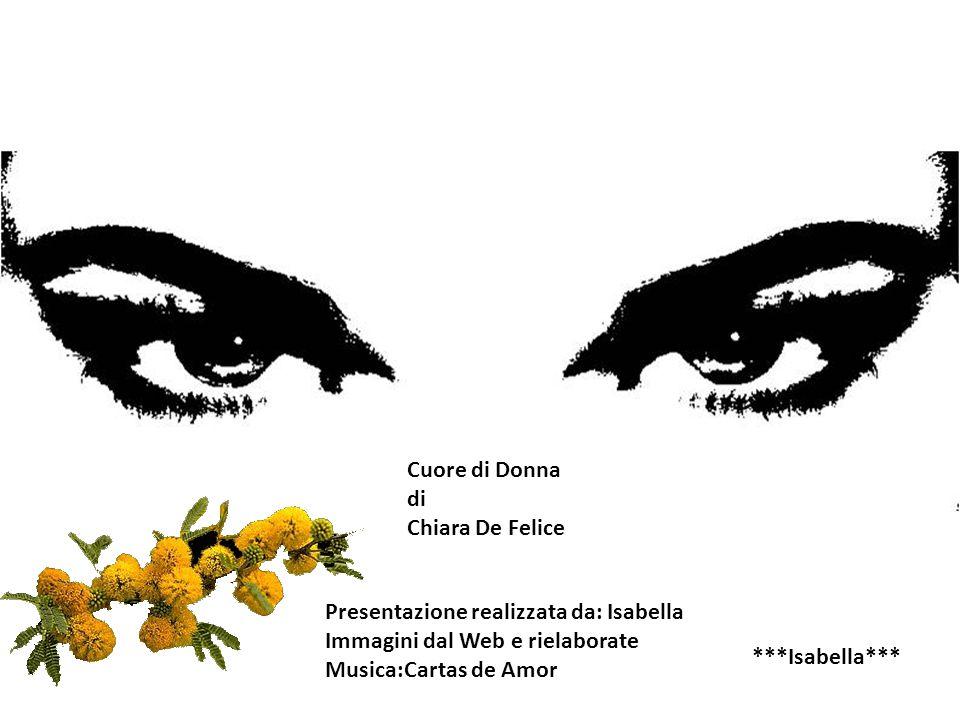 Cuore di Donna di Chiara De Felice Presentazione realizzata da: Isabella Immagini dal Web e rielaborate Musica:Cartas de Amor ***Isabella***