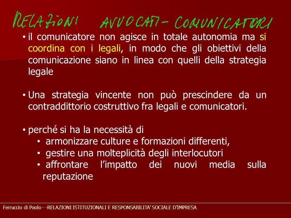 Ferruccio di Paolo - -RELAZIONI ISTITUZIONALI E RESPONSABILITA' SOCIALE D'IMPRESA il comunicatore non agisce in totale autonomia ma si coordina con i legali, in modo che gli obiettivi della comunicazione siano in linea con quelli della strategia legale Una strategia vincente non può prescindere da un contraddittorio costruttivo fra legali e comunicatori.