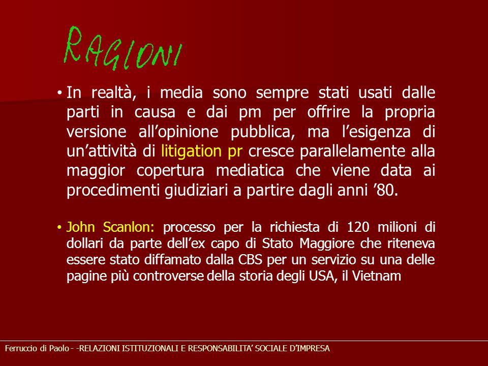Ferruccio di Paolo - -RELAZIONI ISTITUZIONALI E RESPONSABILITA' SOCIALE D'IMPRESA In realtà, i media sono sempre stati usati dalle parti in causa e dai pm per offrire la propria versione all'opinione pubblica, ma l'esigenza di un'attività di litigation pr cresce parallelamente alla maggior copertura mediatica che viene data ai procedimenti giudiziari a partire dagli anni '80.