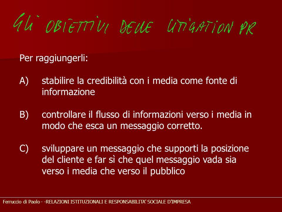 Ferruccio di Paolo - -RELAZIONI ISTITUZIONALI E RESPONSABILITA' SOCIALE D'IMPRESA Per raggiungerli: A)stabilire la credibilità con i media come fonte di informazione B) controllare il flusso di informazioni verso i media in modo che esca un messaggio corretto.