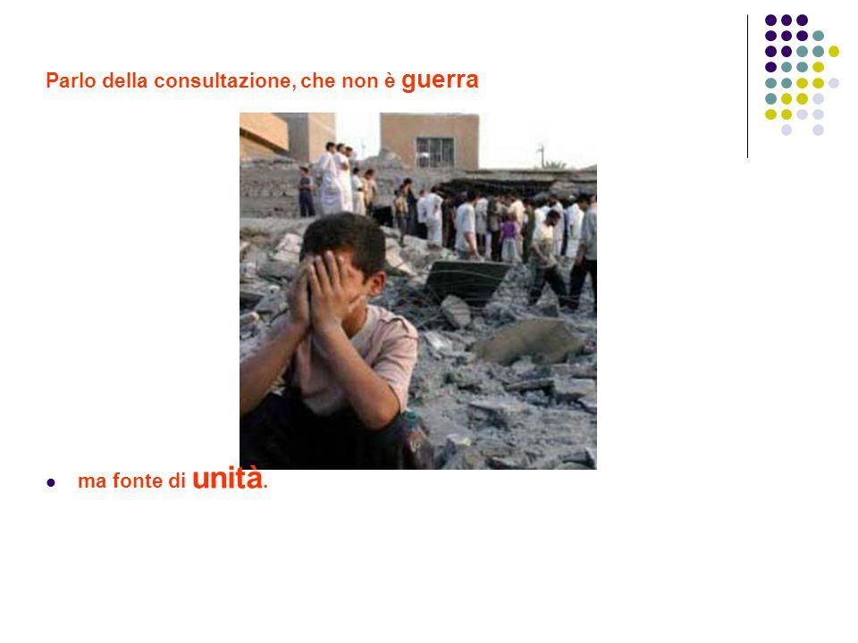 Parlo della consultazione, che non è guerra ma fonte di unità.