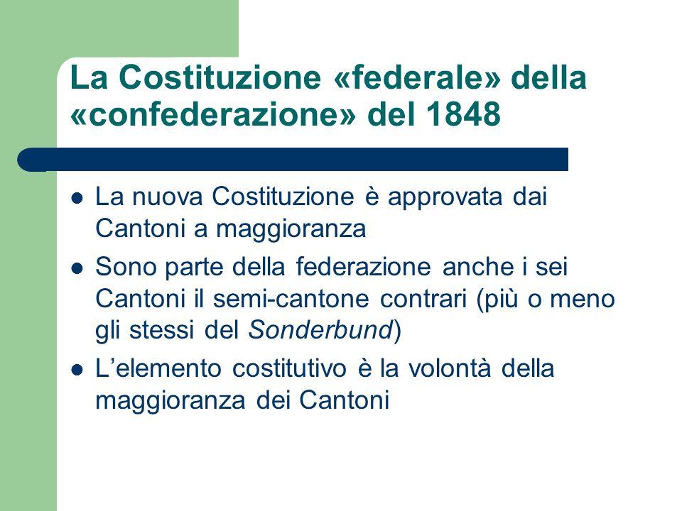 La Costituzione «federale» della «confederazione» del 1848 La nuova Costituzione è approvata dai Cantoni a maggioranza Sono parte della federazione an