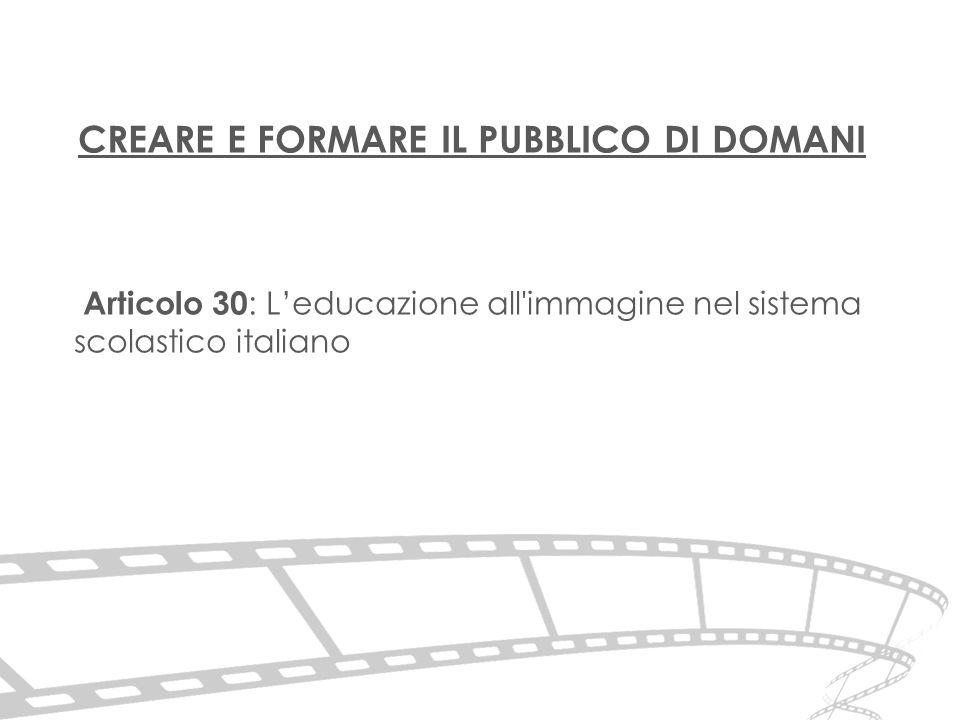 CREARE E FORMARE IL PUBBLICO DI DOMANI Articolo 30 : L'educazione all immagine nel sistema scolastico italiano