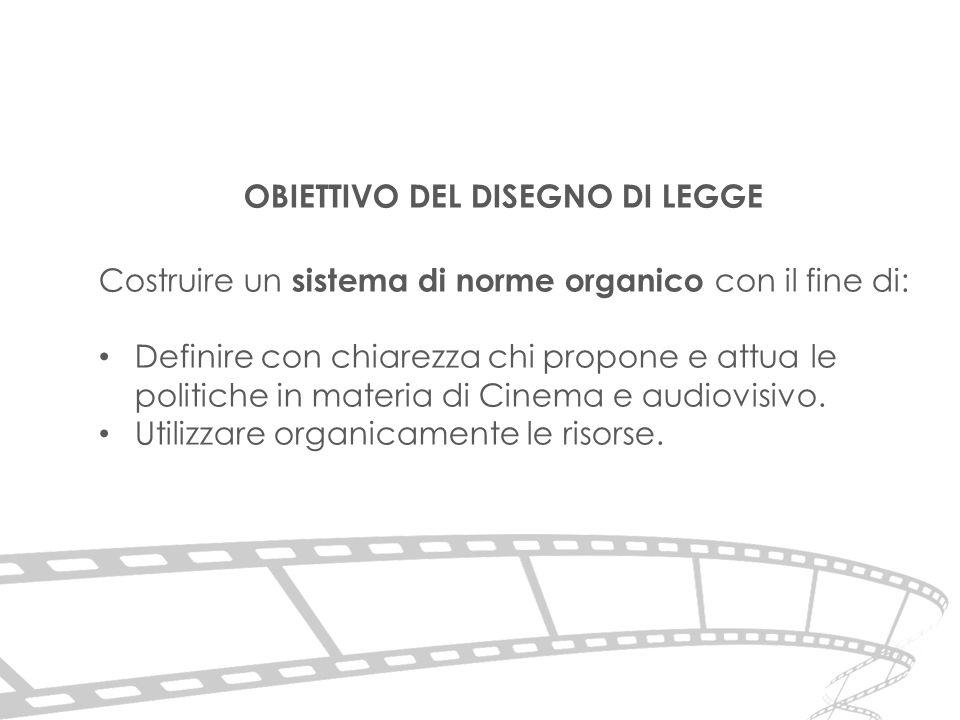 OBIETTIVO DEL DISEGNO DI LEGGE Costruire un sistema di norme organico con il fine di: Definire con chiarezza chi propone e attua le politiche in materia di Cinema e audiovisivo.