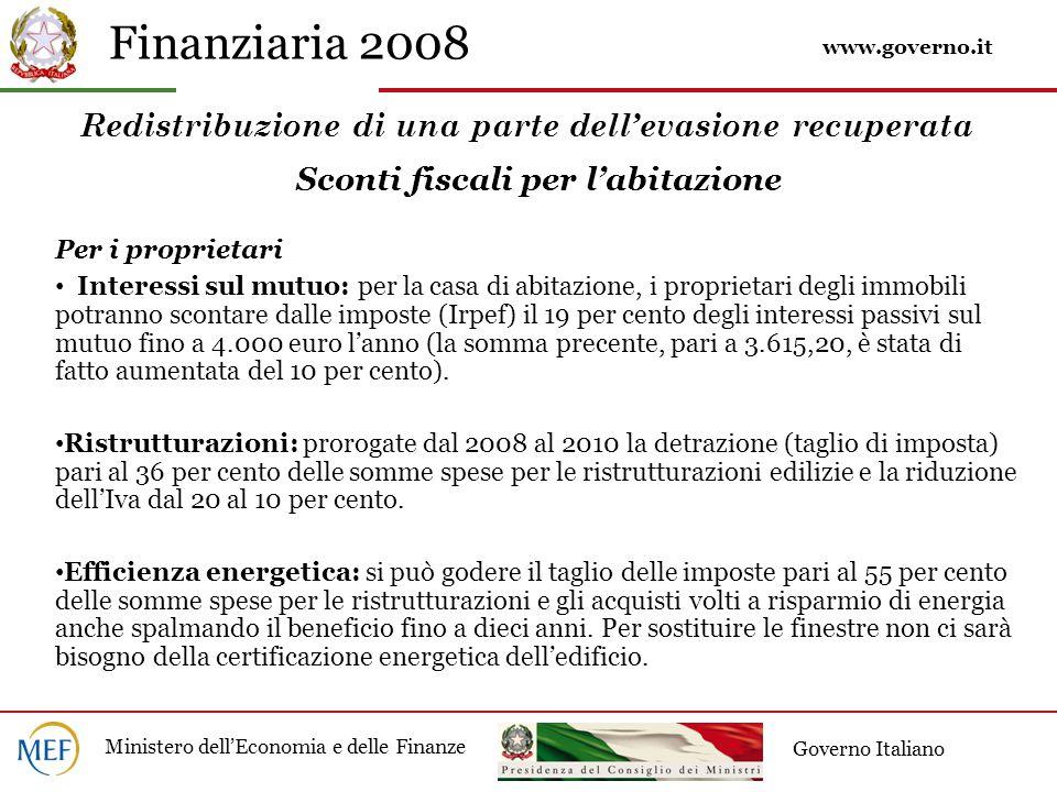 Finanziaria 2008 Ministero dell'Economia e delle Finanze Governo Italiano Redistribuzione di una parte dell'evasione recuperata Sconti fiscali per l'abitazione Per i proprietari Interessi sul mutuo: per la casa di abitazione, i proprietari degli immobili potranno scontare dalle imposte (Irpef) il 19 per cento degli interessi passivi sul mutuo fino a 4.000 euro l'anno (la somma precente, pari a 3.615,20, è stata di fatto aumentata del 10 per cento).