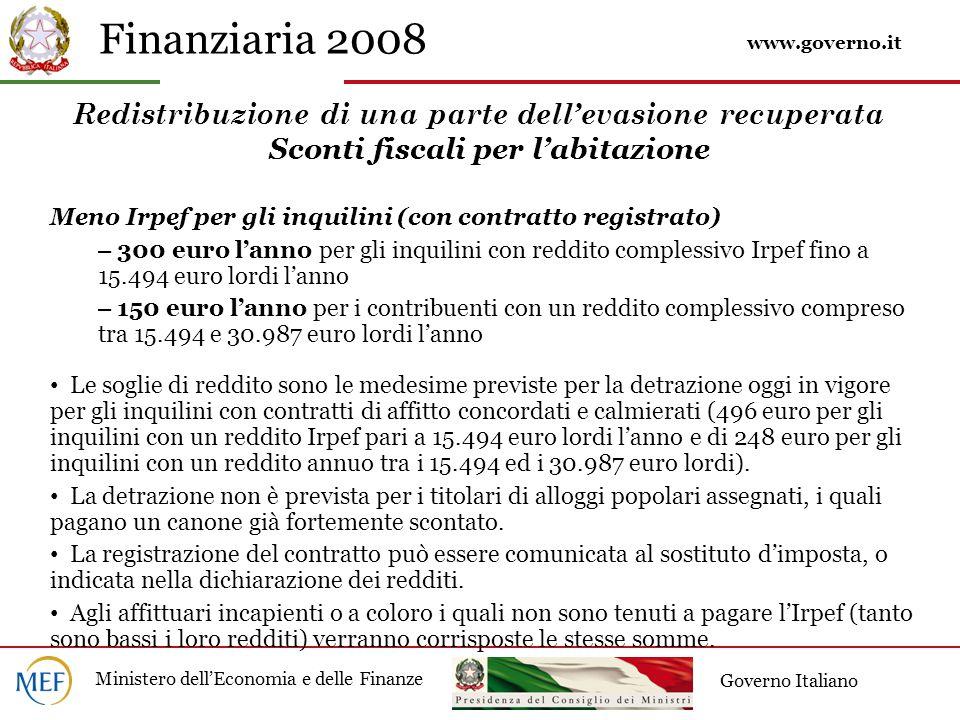 Finanziaria 2008 Ministero dell'Economia e delle Finanze Governo Italiano Redistribuzione di una parte dell'evasione recuperata Sconti fiscali per l'abitazione Meno Irpef per gli inquilini (con contratto registrato)  – 300 euro l'anno per gli inquilini con reddito complessivo Irpef fino a 15.494 euro lordi l'anno – 150 euro l'anno per i contribuenti con un reddito complessivo compreso tra 15.494 e 30.987 euro lordi l'anno Le soglie di reddito sono le medesime previste per la detrazione oggi in vigore per gli inquilini con contratti di affitto concordati e calmierati (496 euro per gli inquilini con un reddito Irpef pari a 15.494 euro lordi l'anno e di 248 euro per gli inquilini con un reddito annuo tra i 15.494 ed i 30.987 euro lordi).