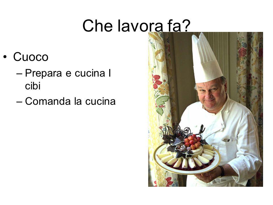Che lavora fa Cuoco –Prepara e cucina I cibi –Comanda la cucina