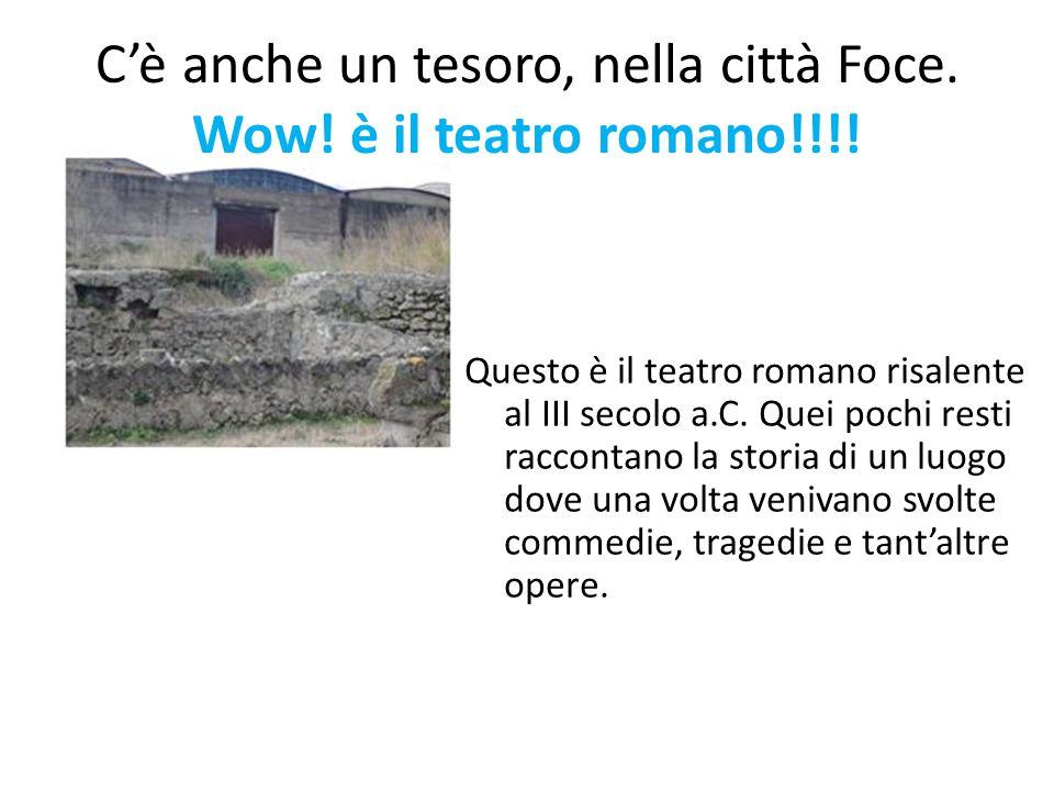 C'è anche un tesoro, nella città Foce. Wow! è il teatro romano!!!! Questo è il teatro romano risalente al III secolo a.C. Quei pochi resti raccontano