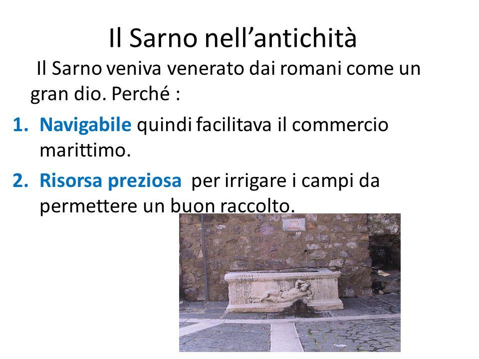 Il Sarno nell'antichità Il Sarno veniva venerato dai romani come un gran dio. Perché : 1.Navigabile quindi facilitava il commercio marittimo. 2.Risors