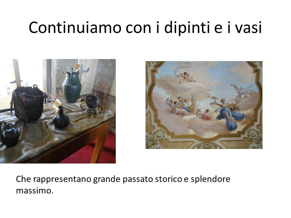 Continuiamo con i dipinti e i vasi Che rappresentano grande passato storico e splendore massimo.