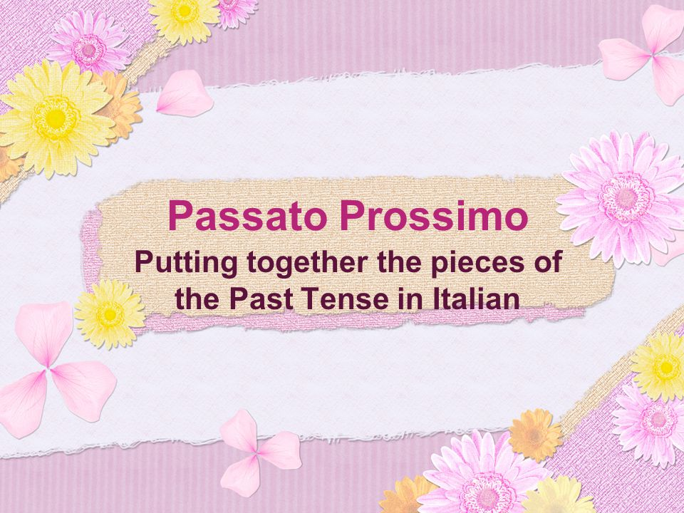 Passato Prossimo Putting together the pieces of the Past Tense in Italian
