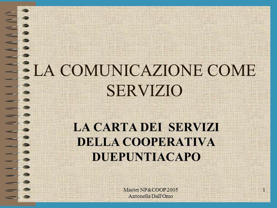 Master NP&COOP 2005 Antonella Dall Omo 1 LA COMUNICAZIONE COME SERVIZIO LA CARTA DEI SERVIZI DELLA COOPERATIVA DUEPUNTIACAPO