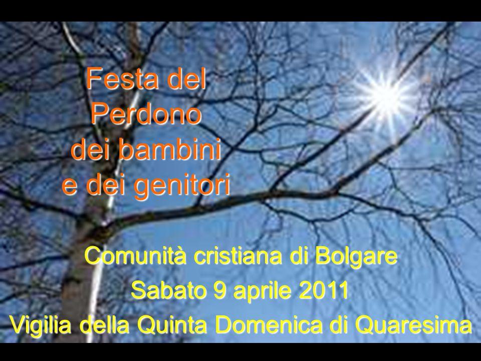 Comunità cristiana di Bolgare Sabato 9 aprile 2011 Vigilia della Quinta Domenica di Quaresima Festa del Perdono dei bambini e dei genitori