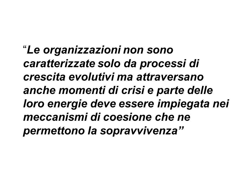 Le organizzazioni non sono caratterizzate solo da processi di crescita evolutivi ma attraversano anche momenti di crisi e parte delle loro energie deve essere impiegata nei meccanismi di coesione che ne permettono la sopravvivenza