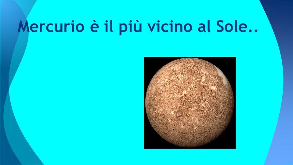 Mercurio è il più vicino al Sole..