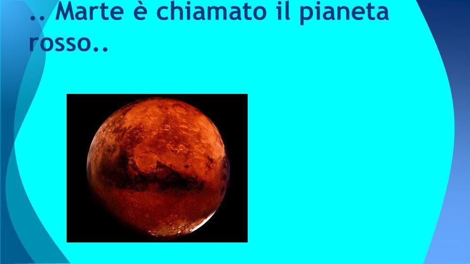 .. Marte è chiamato il pianeta rosso..