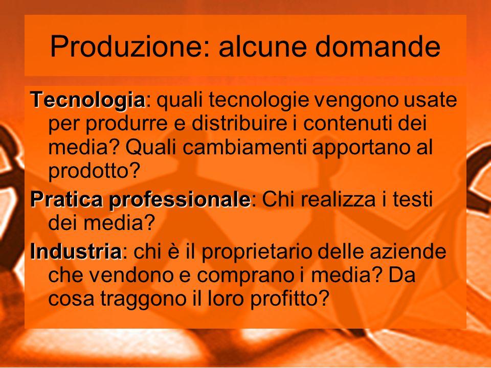 Produzione: alcune domande Tecnologia Tecnologia: quali tecnologie vengono usate per produrre e distribuire i contenuti dei media.