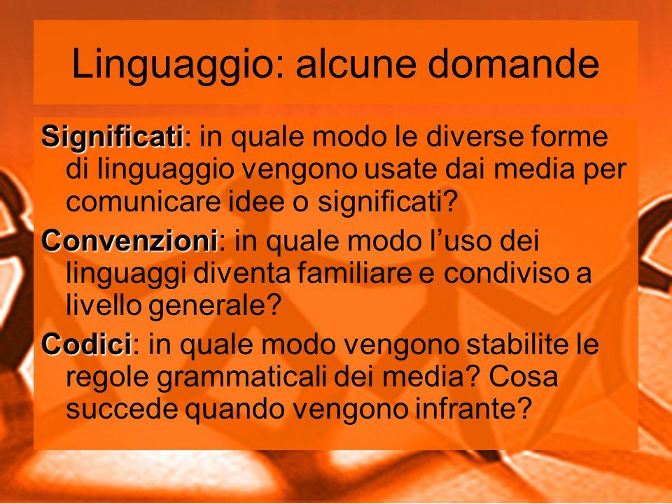 Linguaggio: alcune domande Significati Significati: in quale modo le diverse forme di linguaggio vengono usate dai media per comunicare idee o significati.