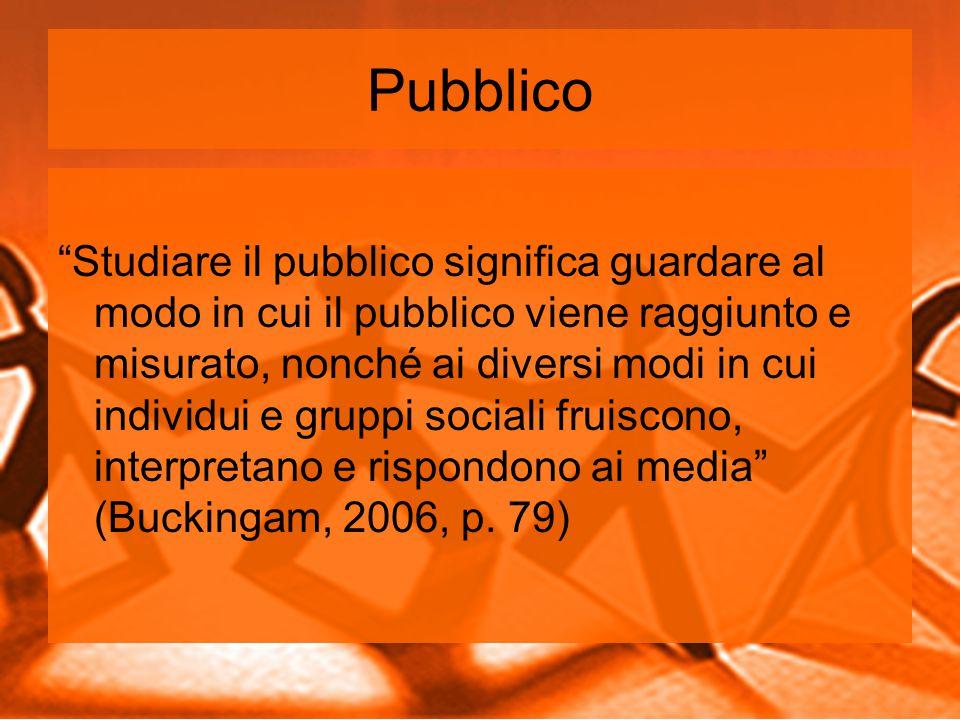 Pubblico Studiare il pubblico significa guardare al modo in cui il pubblico viene raggiunto e misurato, nonché ai diversi modi in cui individui e gruppi sociali fruiscono, interpretano e rispondono ai media (Buckingam, 2006, p.