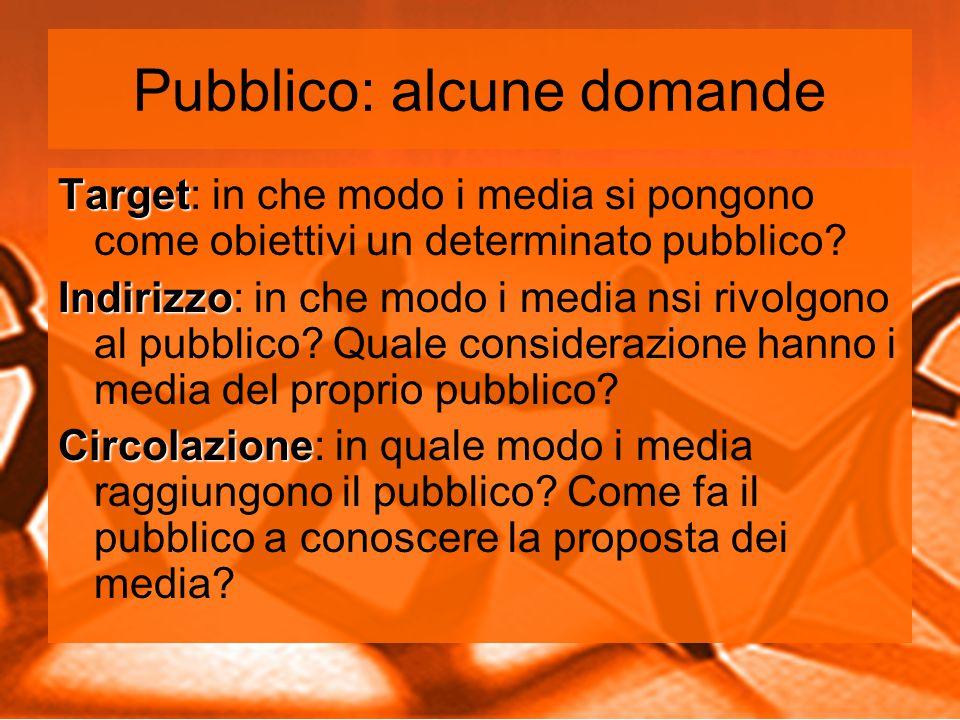 Pubblico: alcune domande Target Target: in che modo i media si pongono come obiettivi un determinato pubblico.