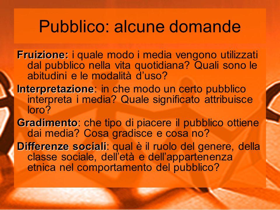 Pubblico: alcune domande Fruizione: Fruizione: i quale modo i media vengono utilizzati dal pubblico nella vita quotidiana.