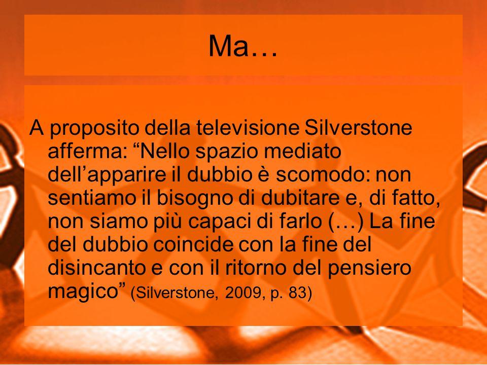 Ma… A proposito della televisione Silverstone afferma: Nello spazio mediato dell'apparire il dubbio è scomodo: non sentiamo il bisogno di dubitare e, di fatto, non siamo più capaci di farlo (…) La fine del dubbio coincide con la fine del disincanto e con il ritorno del pensiero magico (Silverstone, 2009, p.