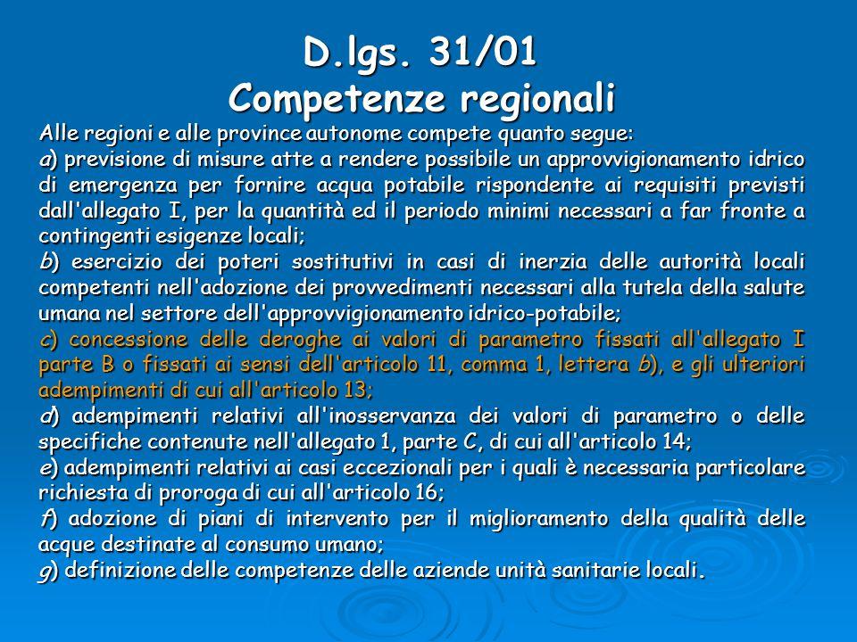 Recepimento del D.lgs.31/01 in Toscana  In Toscana l'entrata in vigore del D.lgs.31/01 ha comportato la necessità di chiedere al Ministero della Salute di fissare dei Valori Massimi Ammissibili in deroga a quanto previsto dalla normativa per i parametri Trialometani, Clorito, Boro e Arsenico.