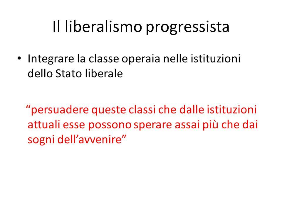 """Il liberalismo progressista Integrare la classe operaia nelle istituzioni dello Stato liberale """"persuadere queste classi che dalle istituzioni attuali"""