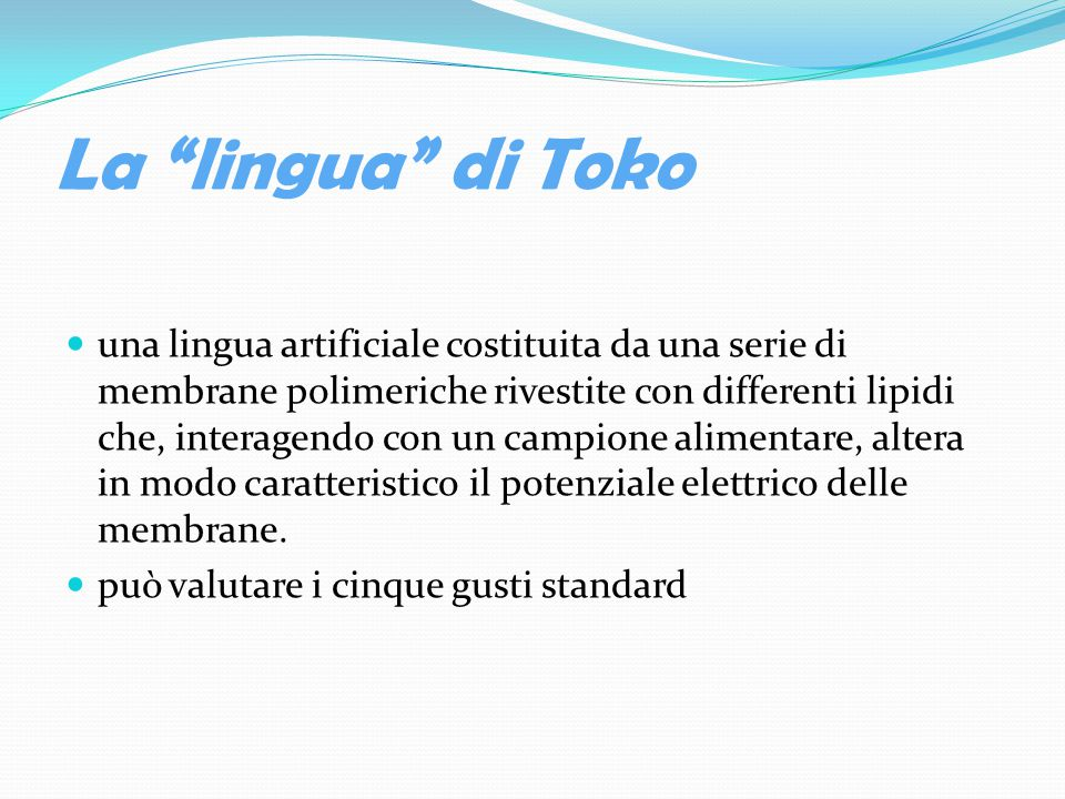 La lingua di Toko una lingua artificiale costituita da una serie di membrane polimeriche rivestite con differenti lipidi che, interagendo con un campione alimentare, altera in modo caratteristico il potenziale elettrico delle membrane.