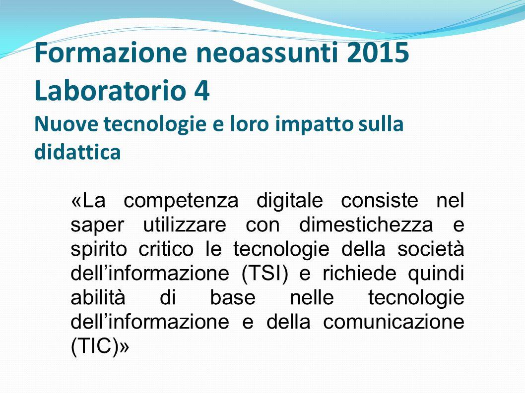 Formazione neoassunti 2015 Laboratorio 4 Nuove tecnologie e loro impatto sulla didattica «La competenza digitale consiste nel saper utilizzare con dim