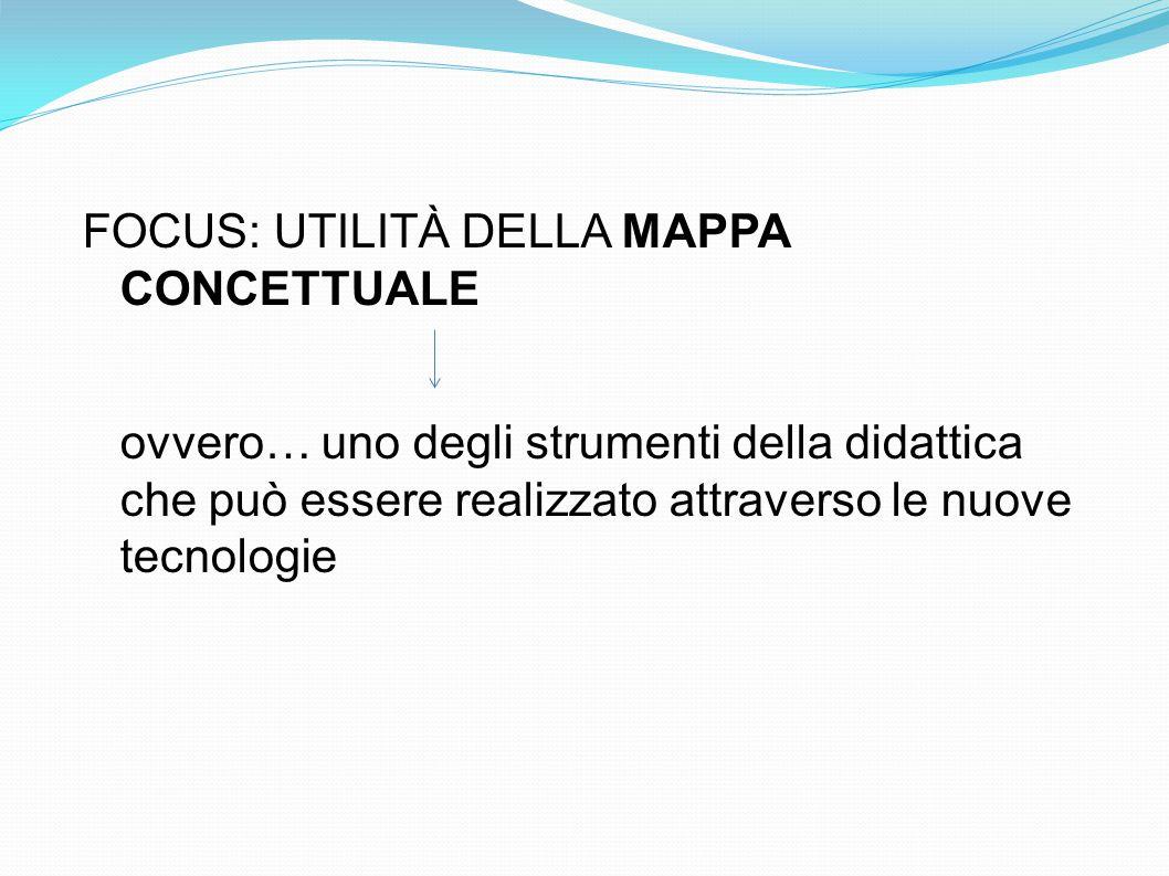 FOCUS: UTILITÀ DELLA MAPPA CONCETTUALE ovvero… uno degli strumenti della didattica che può essere realizzato attraverso le nuove tecnologie