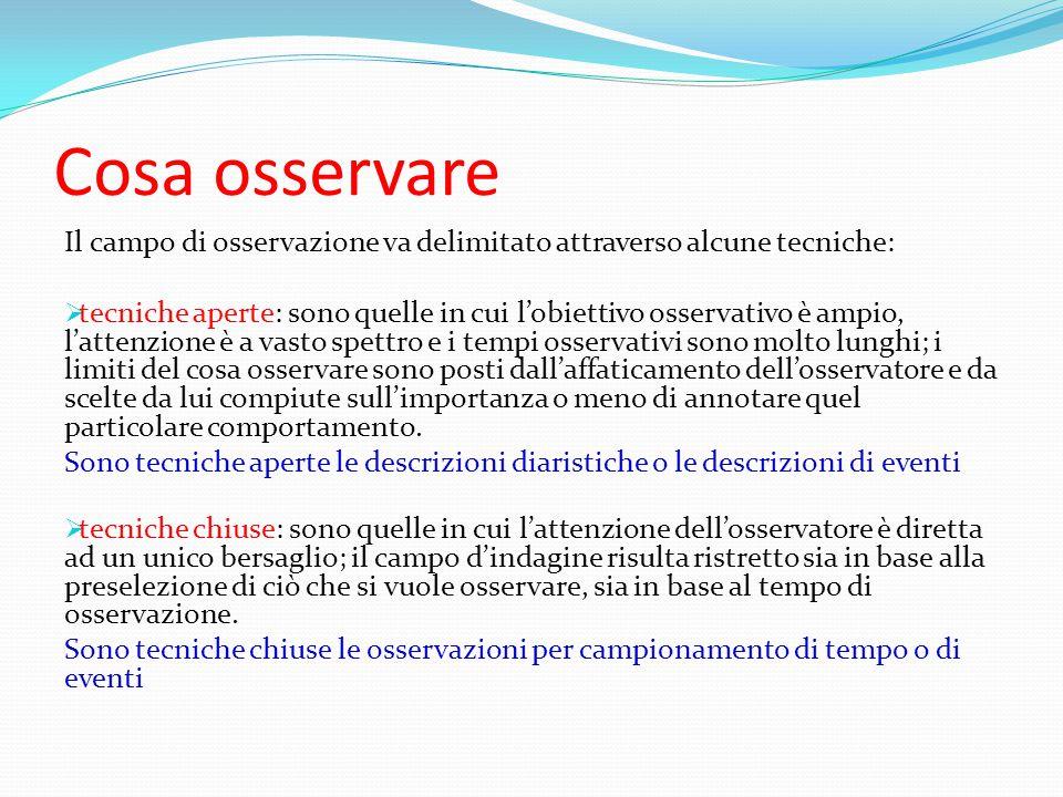 Cosa osservare Il campo di osservazione va delimitato attraverso alcune tecniche:  tecniche aperte: sono quelle in cui l'obiettivo osservativo è ampi