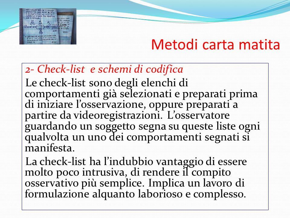 Metodi carta matita 2- Check-list e schemi di codifica Le check-list sono degli elenchi di comportamenti già selezionati e preparati prima di iniziare