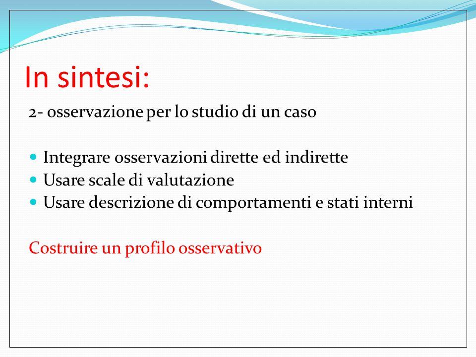 In sintesi: 2- osservazione per lo studio di un caso Integrare osservazioni dirette ed indirette Usare scale di valutazione Usare descrizione di compo