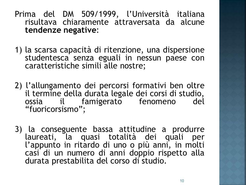 Prima del DM 509/1999, l'Università italiana risultava chiaramente attraversata da alcune tendenze negative: 1) la scarsa capacità di ritenzione, una dispersione studentesca senza eguali in nessun paese con caratteristiche simili alle nostre; 2) l'allungamento dei percorsi formativi ben oltre il termine della durata legale dei corsi di studio, ossia il famigerato fenomeno del fuoricorsismo ; 3) la conseguente bassa attitudine a produrre laureati, la quasi totalità dei quali per l'appunto in ritardo di uno o più anni, in molti casi di un numero di anni doppio rispetto alla durata prestabilita del corso di studio.