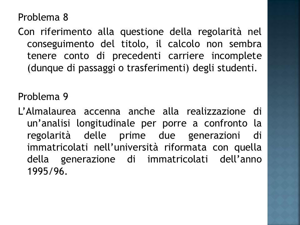 Problema 8 Con riferimento alla questione della regolarità nel conseguimento del titolo, il calcolo non sembra tenere conto di precedenti carriere incomplete (dunque di passaggi o trasferimenti) degli studenti.