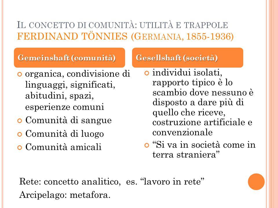 I L CONCETTO DI COMUNITÀ : UTILITÀ E TRAPPOLE FERDINAND TÖNNIES (G ERMANIA, 1855-1936) organica, condivisione di linguaggi, significati, abitudini, sp