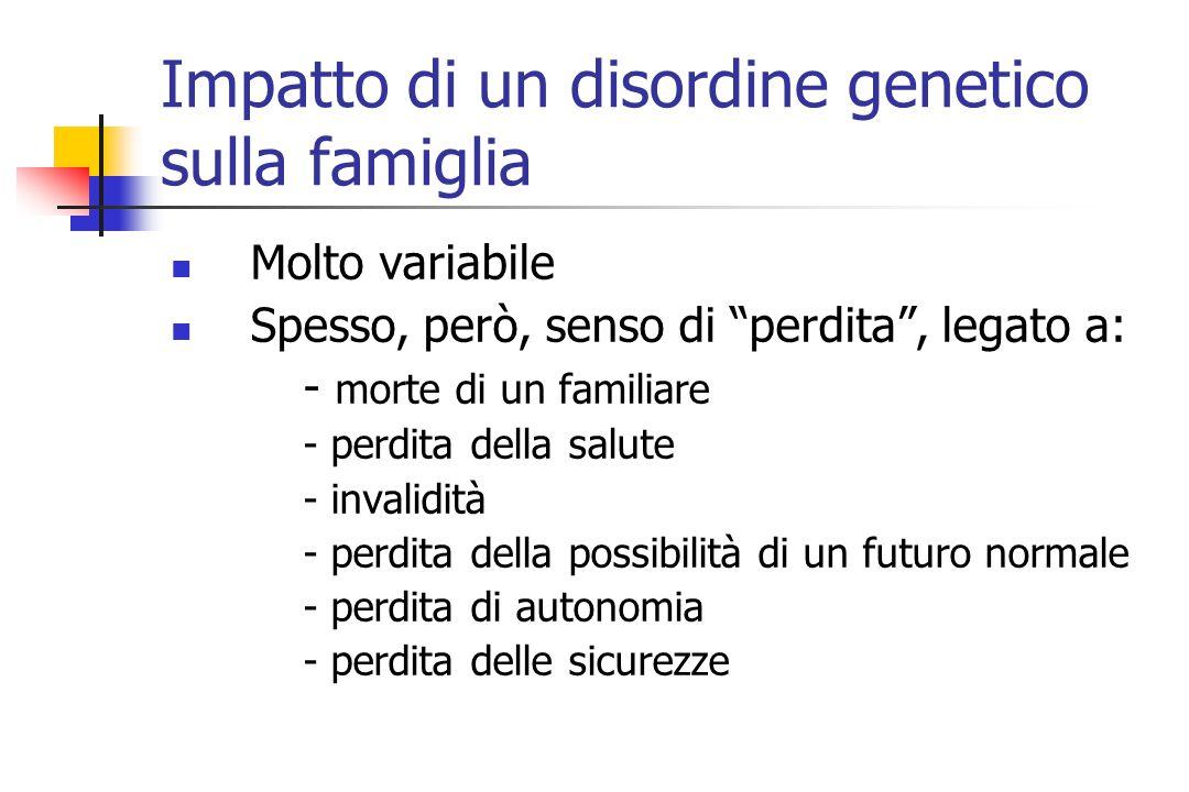 Impatto di un disordine genetico sulla famiglia Molto variabile Spesso, però, senso di perdita , legato a: - morte di un familiare - perdita della salute - invalidità - perdita della possibilità di un futuro normale - perdita di autonomia - perdita delle sicurezze