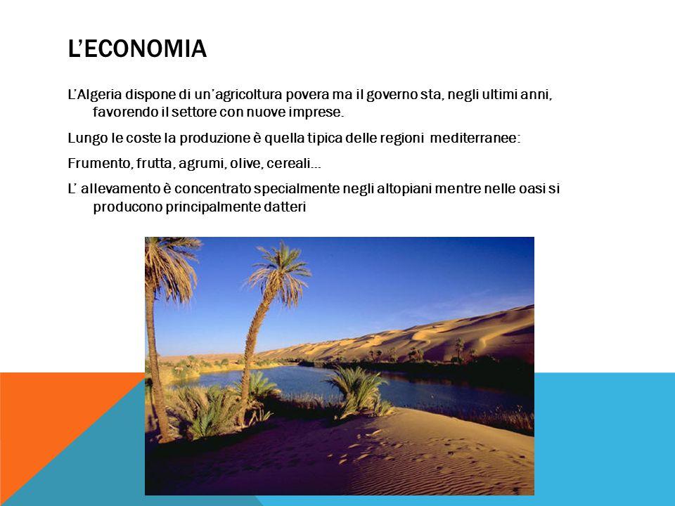 L'ECONOMIA L'Algeria dispone di un'agricoltura povera ma il governo sta, negli ultimi anni, favorendo il settore con nuove imprese.