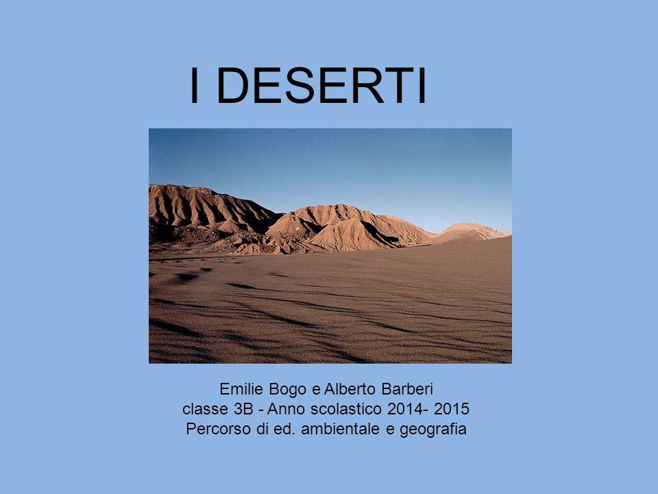 I DESERTI Emilie Bogo e Alberto Barberi classe 3B - Anno scolastico 2014- 2015 Percorso di ed. ambientale e geografia