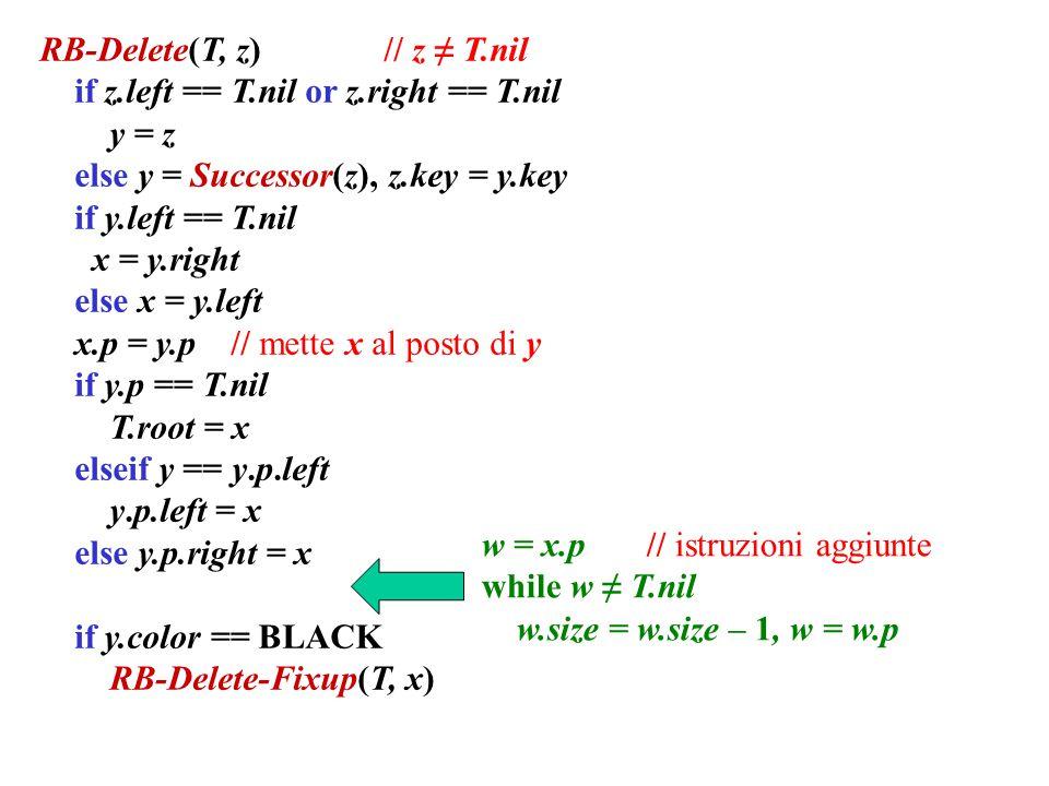 RB-Delete(T, z) // z ≠ T.nil if z.left == T.nil or z.right == T.nil y = z else y = Successor(z), z.key = y.key if y.left == T.nil x = y.right else x = y.left x.p = y.p // mette x al posto di y if y.p == T.nil T.root = x elseif y == y.p.left y.p.left = x else y.p.right = x if y.color == BLACK RB-Delete-Fixup(T, x) w = x.p // istruzioni aggiunte while w ≠ T.nil w.size = w.size – 1, w = w.p