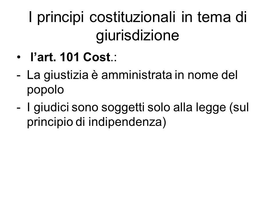I principi costituzionali in tema di giurisdizione l'art. 101 Cost.: -La giustizia è amministrata in nome del popolo -I giudici sono soggetti solo all