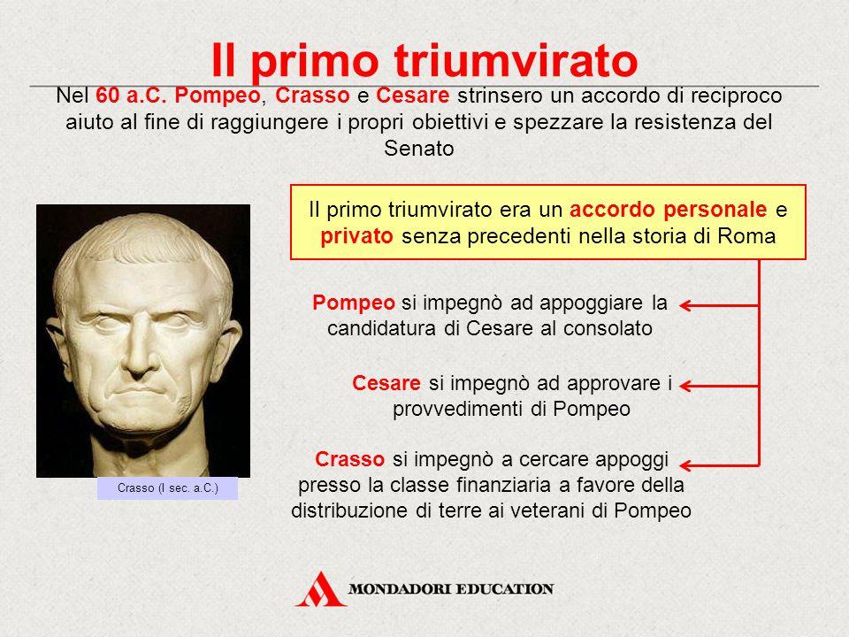 Il primo triumvirato Nel 60 a.C. Pompeo, Crasso e Cesare strinsero un accordo di reciproco aiuto al fine di raggiungere i propri obiettivi e spezzare
