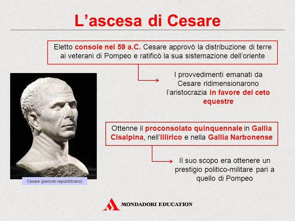 L'ascesa di Cesare Eletto console nel 59 a.C. Cesare approvò la distribuzione di terre ai veterani di Pompeo e ratificò la sua sistemazione dell'orien
