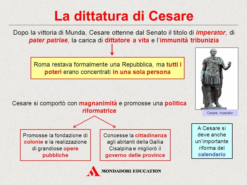 La dittatura di Cesare Dopo la vittoria di Munda, Cesare ottenne dal Senato il titolo di imperator, di pater patriae, la carica di dittatore a vita e