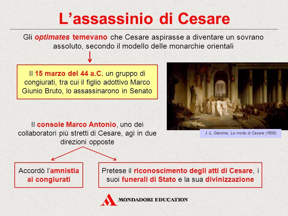L'assassinio di Cesare Gli optimates temevano che Cesare aspirasse a diventare un sovrano assoluto, secondo il modello delle monarchie orientali Il co