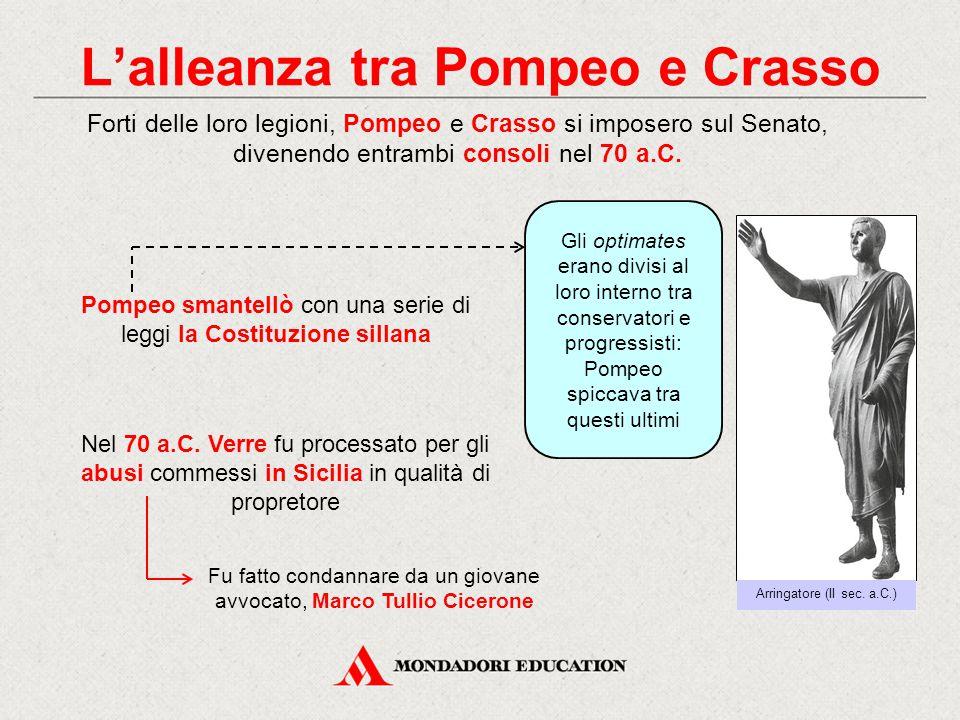 L'alleanza tra Pompeo e Crasso Forti delle loro legioni, Pompeo e Crasso si imposero sul Senato, divenendo entrambi consoli nel 70 a.C. Arringatore (I