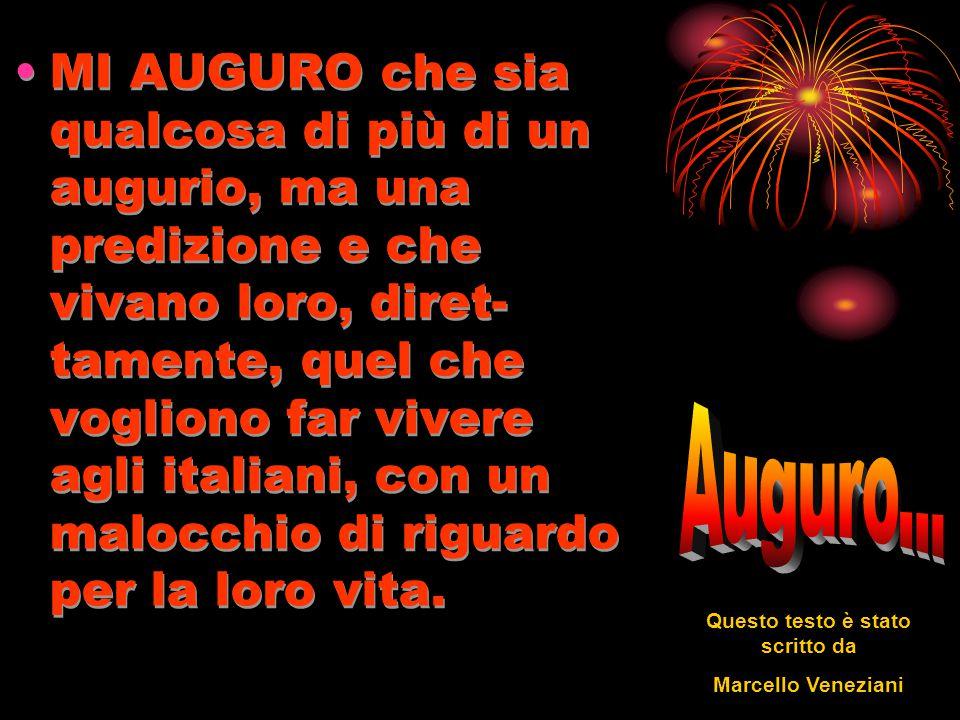 MI AUGURO che sia qualcosa di più di un augurio, ma una predizione e che vivano loro, diret- tamente, quel che vogliono far vivere agli italiani, con un malocchio di riguardo per la loro vita.