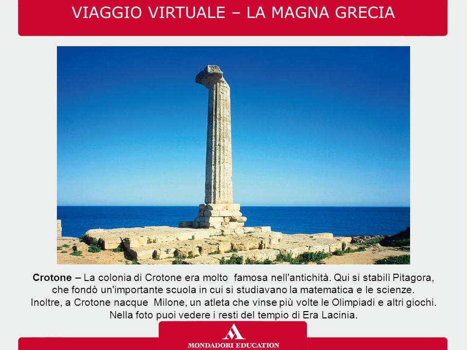 Crotone – La colonia di Crotone era molto famosa nell'antichità. Qui si stabilì Pitagora, che fondò un'importante scuola in cui si studiavano la matem